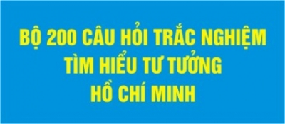 BỘ 200 CÂU HỎI TRẮC NGHIỆM TÌM HIỂU VỀ TƯ TƯỞNG HỒ CHÍ MINH